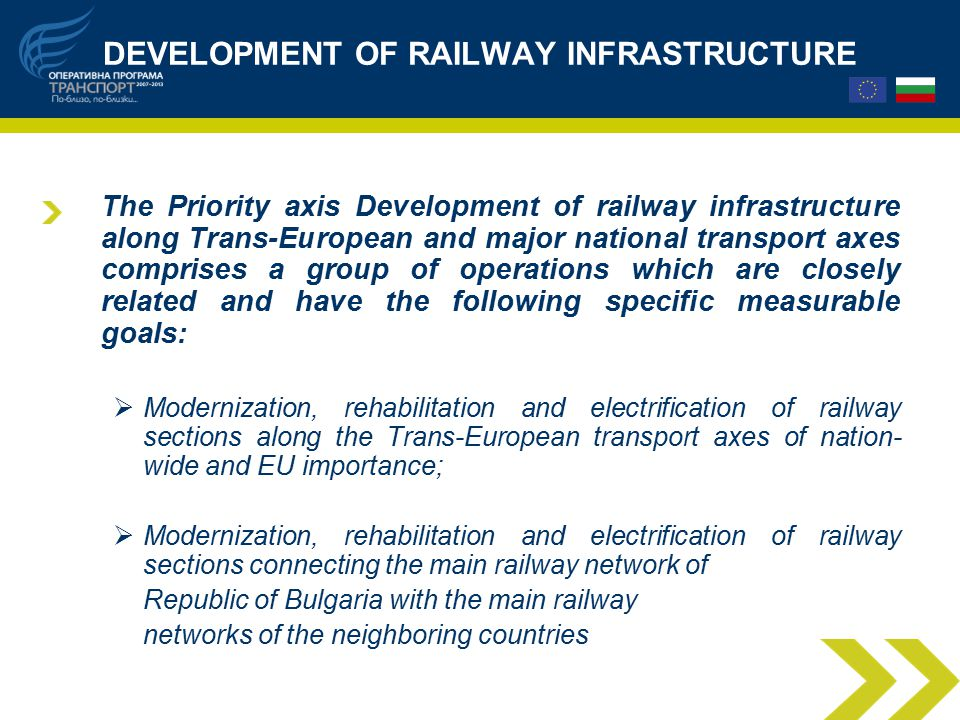 DEVELOPMENT OF RAILWAY INFRASTRUCTURE The Priority axis Development of railway infrastructure along Trans-European and major national transport axes comprises a group of operations which are closely related and have the following specific measurable goals:  Modernization, rehabilitation and electrification of railway sections along the Trans-European transport axes of nation- wide and EU importance;  Modernization, rehabilitation and electrification of railway sections connecting the main railway network of Republic of Bulgaria with the main railway networks of the neighboring countries