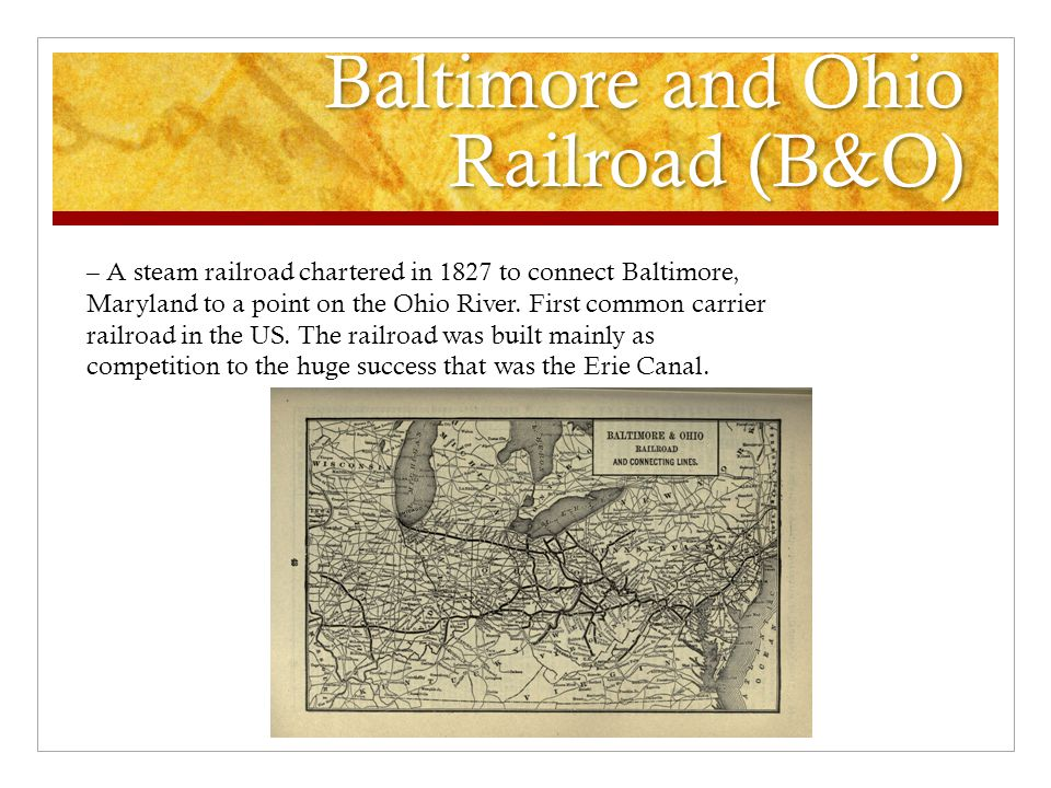 Baltimore and Ohio Railroad (B&O) – A steam railroad chartered in 1827 to connect Baltimore, Maryland to a point on the Ohio River.