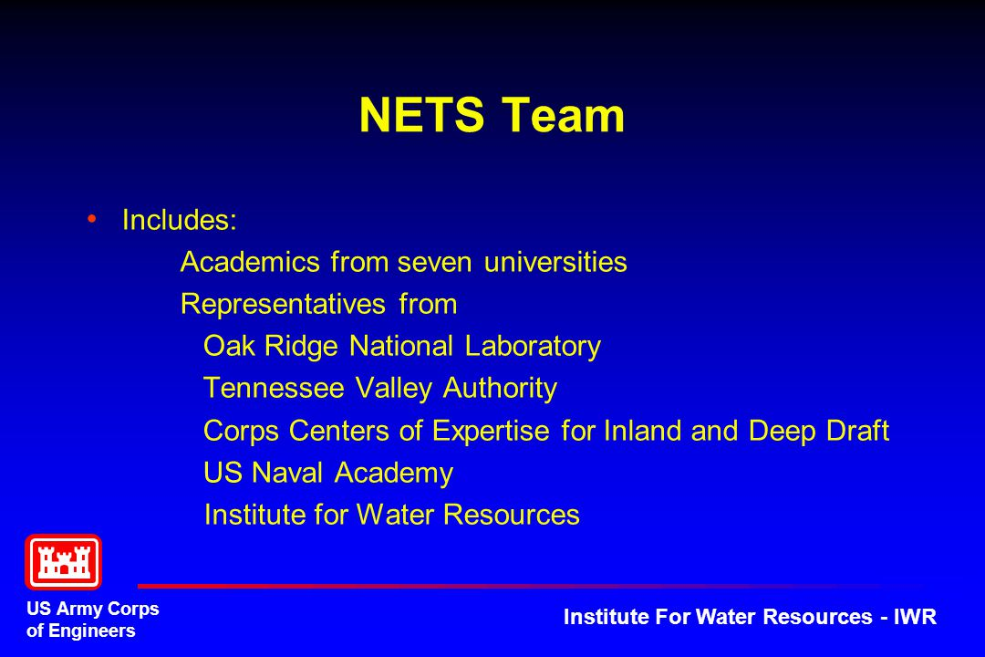 US Army Corps of Engineers Institute For Water Resources - IWR NETS Team Includes: Academics from seven universities Representatives from Oak Ridge National Laboratory Tennessee Valley Authority Corps Centers of Expertise for Inland and Deep Draft US Naval Academy Institute for Water Resources