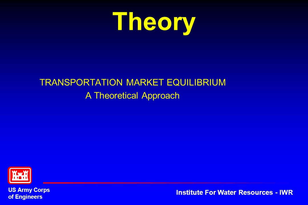 US Army Corps of Engineers Institute For Water Resources - IWR Theory TRANSPORTATION MARKET EQUILIBRIUM A Theoretical Approach