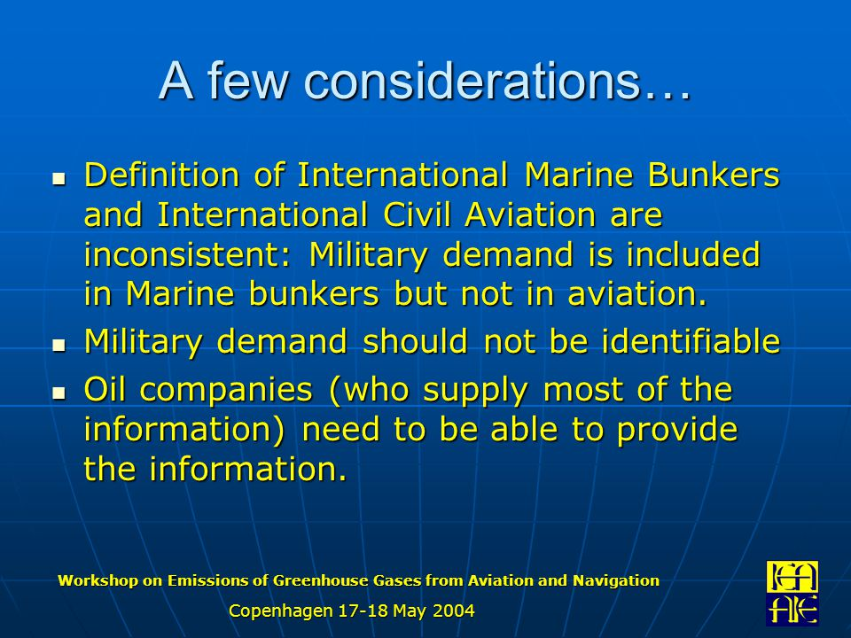 Workshop on Emissions of Greenhouse Gases from Aviation and Navigation Copenhagen 17-18 May 2004 A few considerations… Definition of International Marine Bunkers and International Civil Aviation are inconsistent: Military demand is included in Marine bunkers but not in aviation.