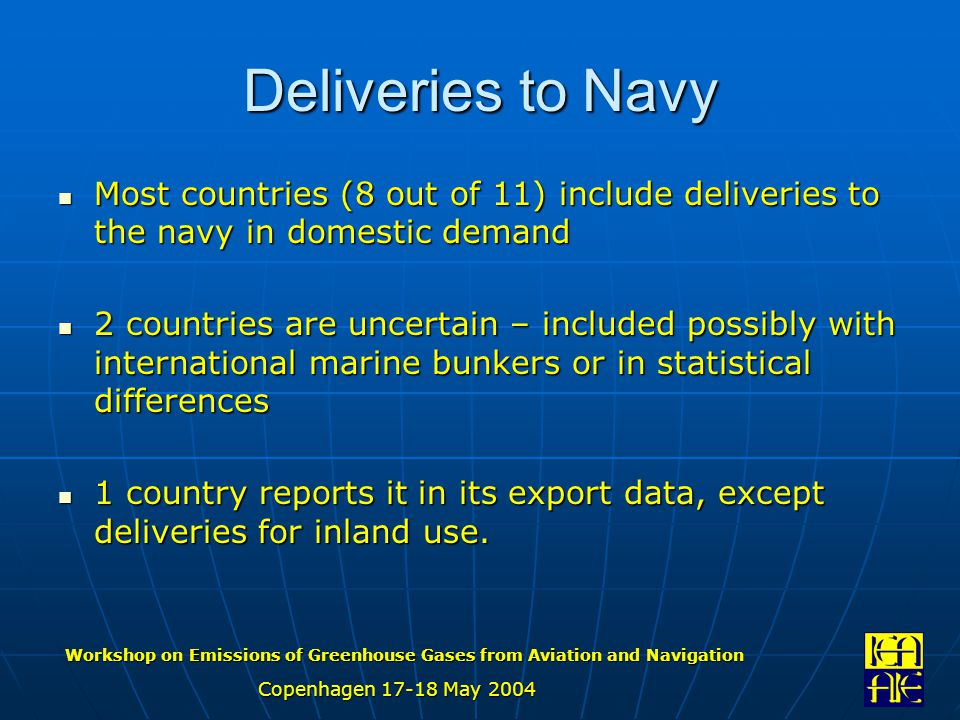 Workshop on Emissions of Greenhouse Gases from Aviation and Navigation Copenhagen 17-18 May 2004 Deliveries to Navy Most countries (8 out of 11) include deliveries to the navy in domestic demand Most countries (8 out of 11) include deliveries to the navy in domestic demand 2 countries are uncertain – included possibly with international marine bunkers or in statistical differences 2 countries are uncertain – included possibly with international marine bunkers or in statistical differences 1 country reports it in its export data, except deliveries for inland use.