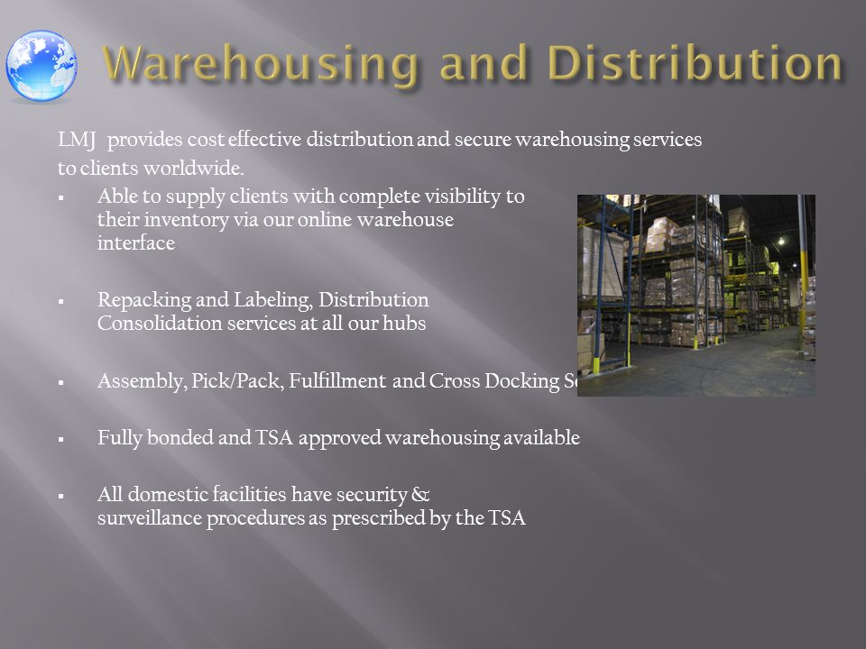 LMJ provides cost effective distribution and secure warehousing services to clients worldwide.  Able to supply clients with complete visibility to th