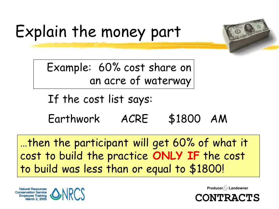 Explain the money part Example: 60% cost share on an acre of waterway If the cost list says: Earthwork ACRE $1800 AM …then the participant will get 60% of what it cost to build the practice ONLY IF the cost to build was less than or equal to $1800!