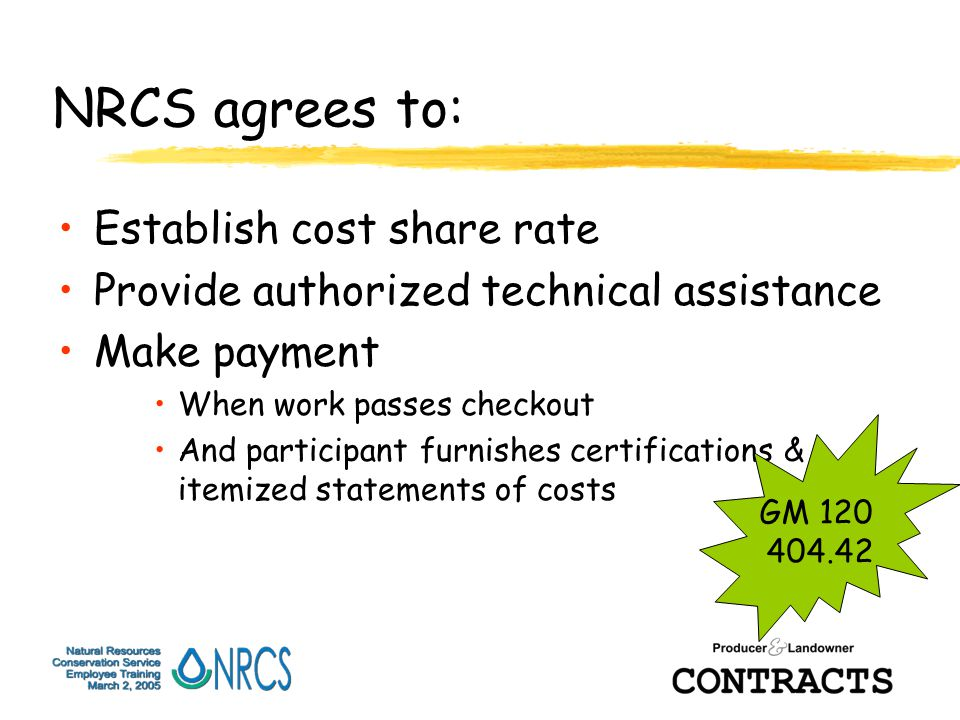 NRCS agrees to: Establish cost share rate Provide authorized technical assistance Make payment When work passes checkout And participant furnishes certifications & itemized statements of costs GM 120 404.42
