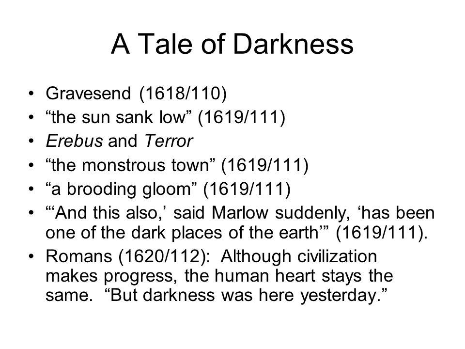 A Tale of Darkness Gravesend (1618/110) the sun sank low (1619/111) Erebus and Terror the monstrous town (1619/111) a brooding gloom (1619/111) 'And this also,' said Marlow suddenly, 'has been one of the dark places of the earth' (1619/111).