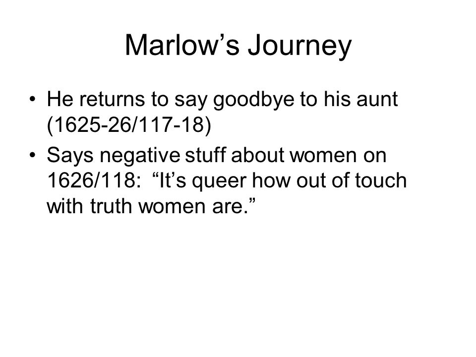 Marlow's Journey He returns to say goodbye to his aunt (1625-26/117-18) Says negative stuff about women on 1626/118: It's queer how out of touch with truth women are.