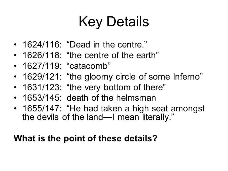 Key Details 1624/116: Dead in the centre. 1626/118: the centre of the earth 1627/119: catacomb 1629/121: the gloomy circle of some Inferno 1631/123: the very bottom of there 1653/145: death of the helmsman 1655/147: He had taken a high seat amongst the devils of the land—I mean literally. What is the point of these details
