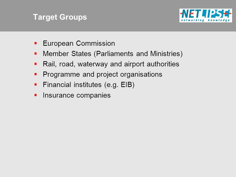 Target Groups  European Commission  Member States (Parliaments and Ministries)  Rail, road, waterway and airport authorities  Programme and project organisations  Financial institutes (e.g.