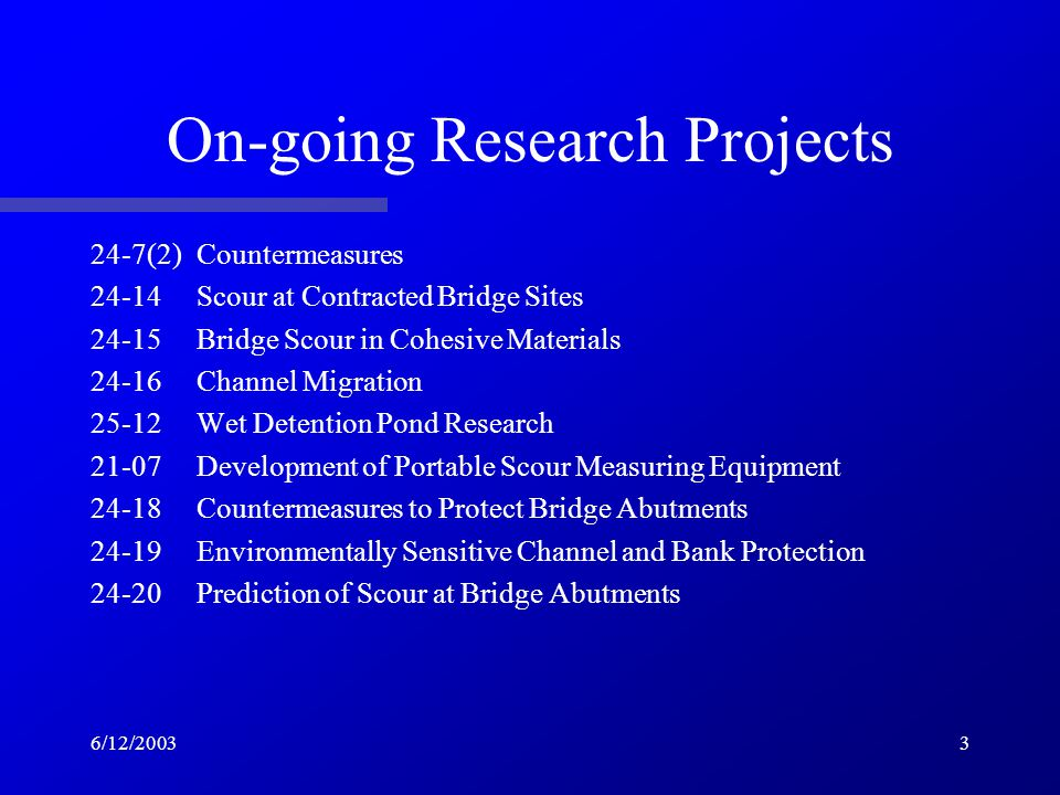 6/12/20033 On-going Research Projects 24-7(2)Countermeasures 24-14Scour at Contracted Bridge Sites 24-15Bridge Scour in Cohesive Materials 24-16Channel Migration 25-12Wet Detention Pond Research 21-07Development of Portable Scour Measuring Equipment 24-18Countermeasures to Protect Bridge Abutments 24-19Environmentally Sensitive Channel and Bank Protection 24-20Prediction of Scour at Bridge Abutments