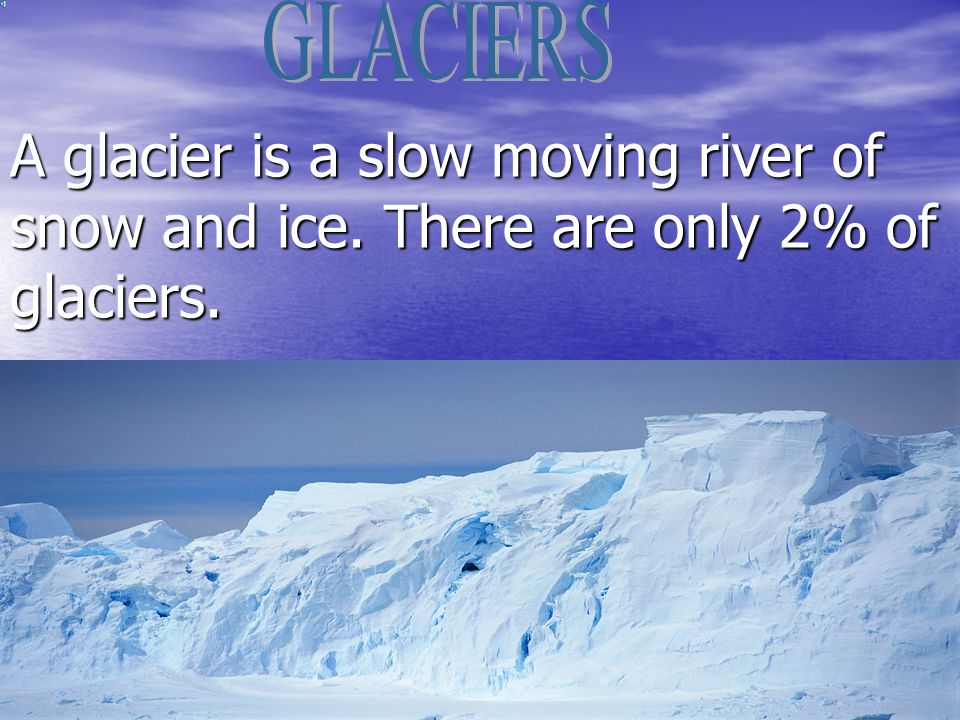 A glacier is a slow moving river of snow and ice. There are only 2% of glaciers.