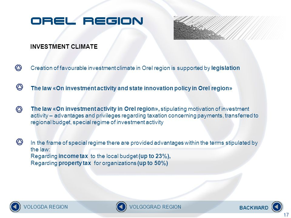 INVESTMENT CLIMATE Creation of favourable investment climate in Orel region is supported by legislation The law «On investment activity and state innovation policy in Orel region» The law «On investment activity in Orel region», stipulating motivation of investment activity – advantages and privileges regarding taxation concerning payments, transferred to regional budget, special regime of investment activity In the frame of special regime there are provided advantages within the terms stipulated by the law: Regarding income tax to the local budget (up to 23%), Regarding property tax for organizations (up to 50%) BACKWARD VOLOGDA REGIONVOLGOGRAD REGION 17 Orel region