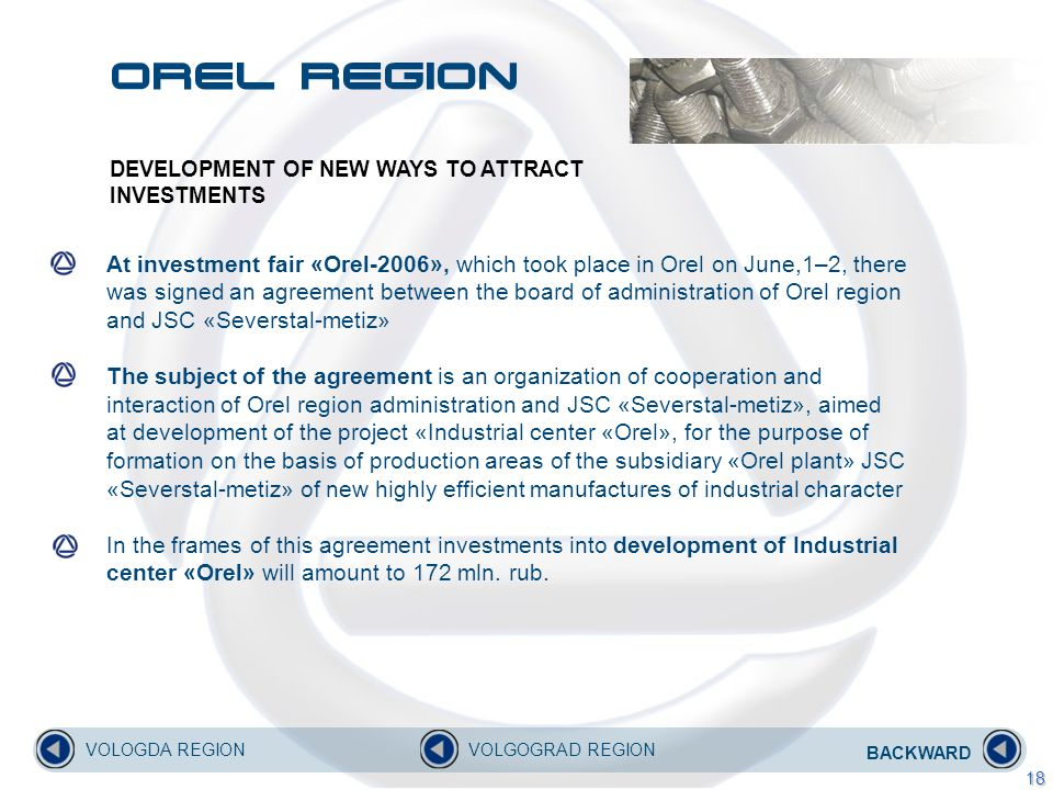At investment fair «Orel-2006», which took place in Orel on June,1–2, there was signed an agreement between the board of administration of Orel region and JSC «Severstal-metiz» The subject of the agreement is an organization of cooperation and interaction of Orel region administration and JSC «Severstal-metiz», aimed at development of the project «Industrial center «Orel», for the purpose of formation on the basis of production areas of the subsidiary «Orel plant» JSC «Severstal-metiz» of new highly efficient manufactures of industrial character In the frames of this agreement investments into development of Industrial center «Orel» will amount to 172 mln.
