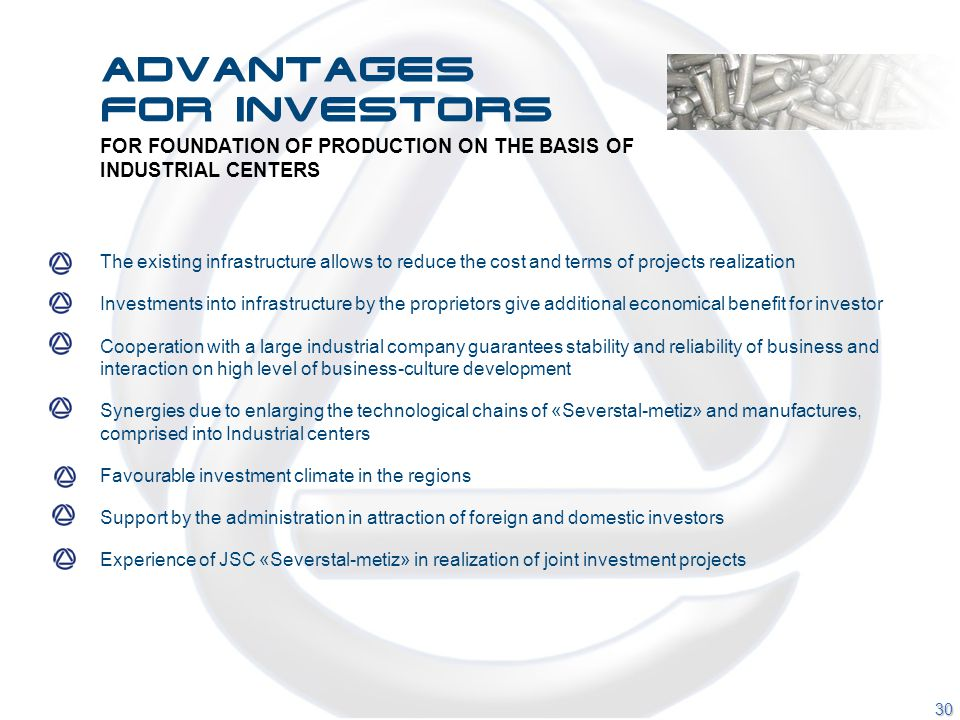 FOR FOUNDATION OF PRODUCTION ON THE BASIS OF INDUSTRIAL CENTERS The existing infrastructure allows to reduce the cost and terms of projects realization Investments into infrastructure by the proprietors give additional economical benefit for investor Cooperation with a large industrial company guarantees stability and reliability of business and interaction on high level of business-culture development Synergies due to enlarging the technological chains of «Severstal-metiz» and manufactures, comprised into Industrial centers Favourable investment climate in the regions Support by the administration in attraction of foreign and domestic investors Experience of JSC «Severstal-metiz» in realization of joint investment projects 30 Advantages for investors
