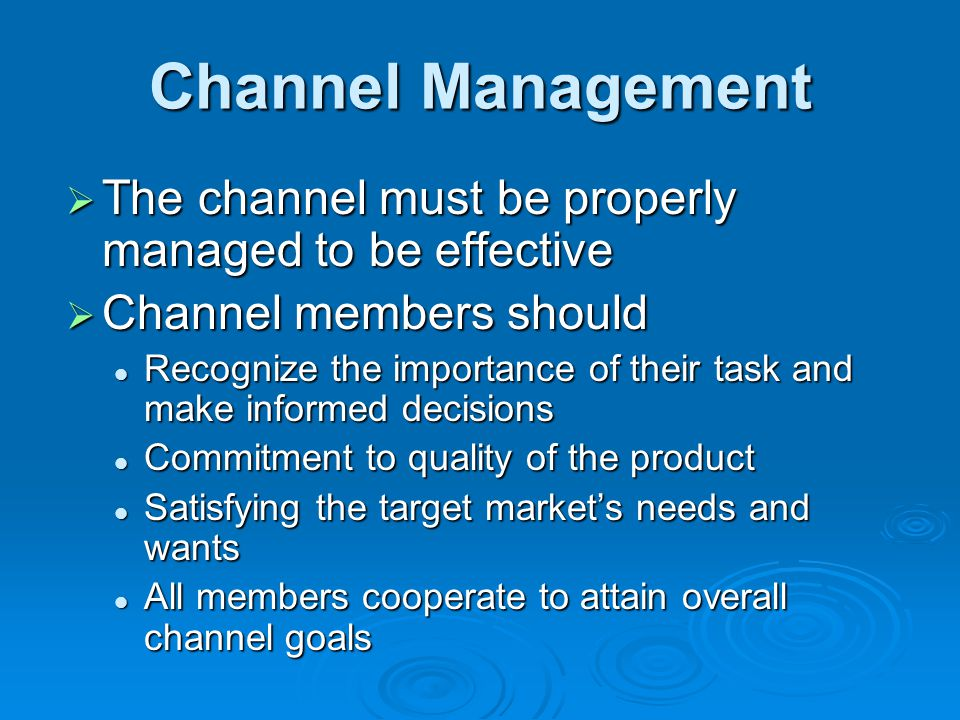 Channel Management  The channel must be properly managed to be effective  Channel members should Recognize the importance of their task and make inf