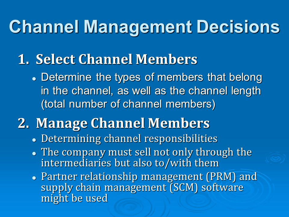 Channel Management Decisions 1. Select Channel Members Determine the types of members that belong in the channel, as well as the channel length (total