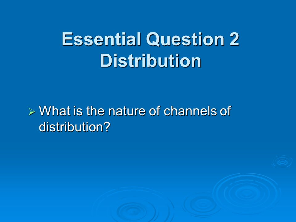 Essential Question 2 Distribution  What is the nature of channels of distribution?