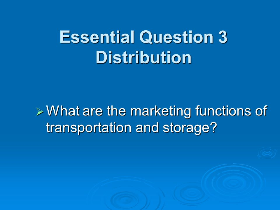 Essential Question 3 Distribution  What are the marketing functions of transportation and storage?