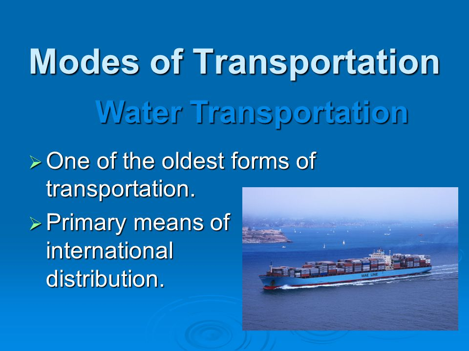 Modes of Transportation  One of the oldest forms of transportation.  Primary means of international distribution. Water Transportation