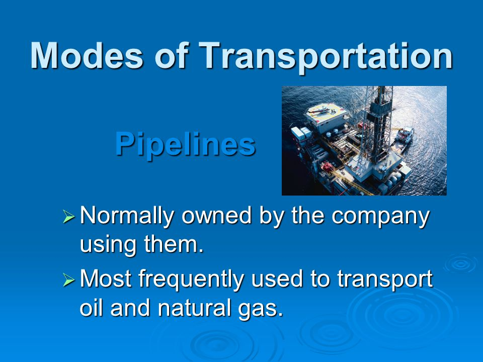 Modes of Transportation  Normally owned by the company using them.  Most frequently used to transport oil and natural gas. Pipelines