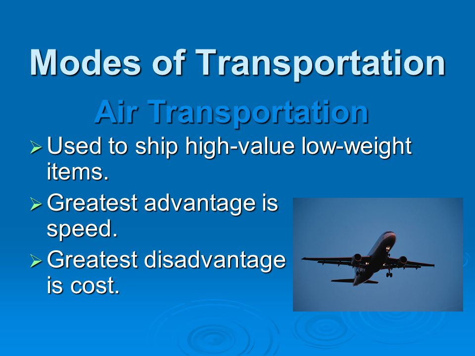 Modes of Transportation  Used to ship high-value low-weight items.  Greatest advantage is speed.  Greatest disadvantage is cost. Air Transportation