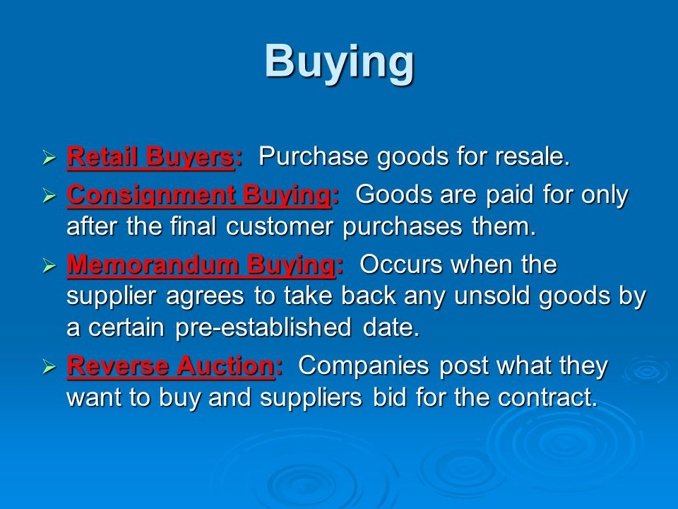 Buying  Retail Buyers: Purchase goods for resale.  Consignment Buying: Goods are paid for only after the final customer purchases them.  Memorandum