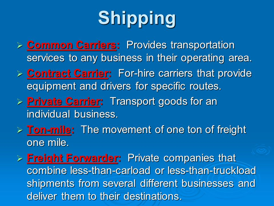 Shipping  Common Carriers: Provides transportation services to any business in their operating area.  Contract Carrier: For-hire carriers that provi