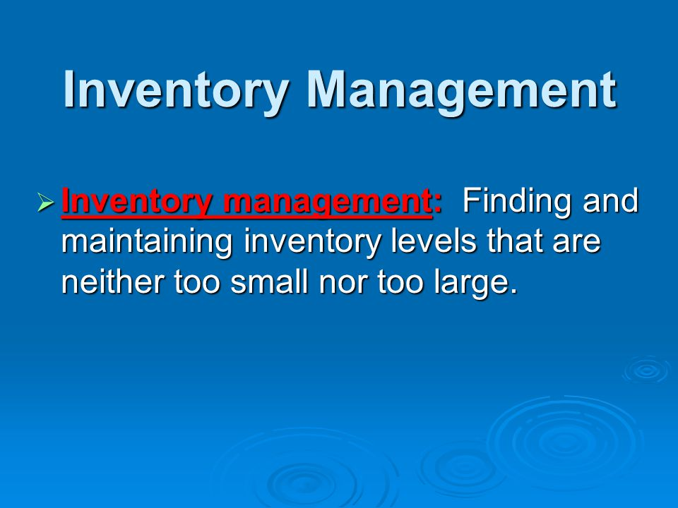 Inventory Management  Inventory management: Finding and maintaining inventory levels that are neither too small nor too large.