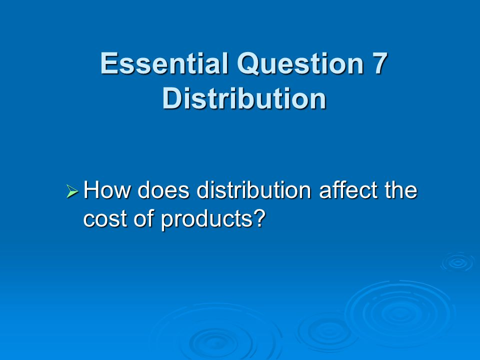 Essential Question 7 Distribution  How does distribution affect the cost of products?