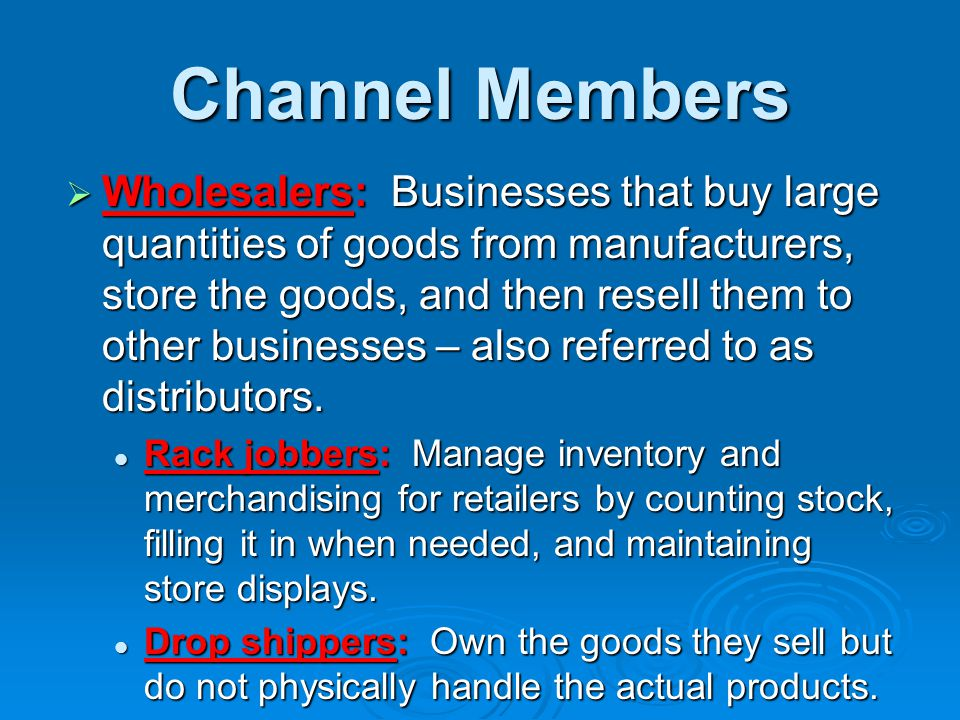 Channel Members  Wholesalers: Businesses that buy large quantities of goods from manufacturers, store the goods, and then resell them to other busine