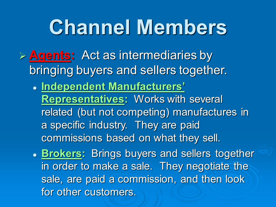 Channel Members  Agents: Act as intermediaries by bringing buyers and sellers together. Independent Manufacturers' Representatives: Works with severa