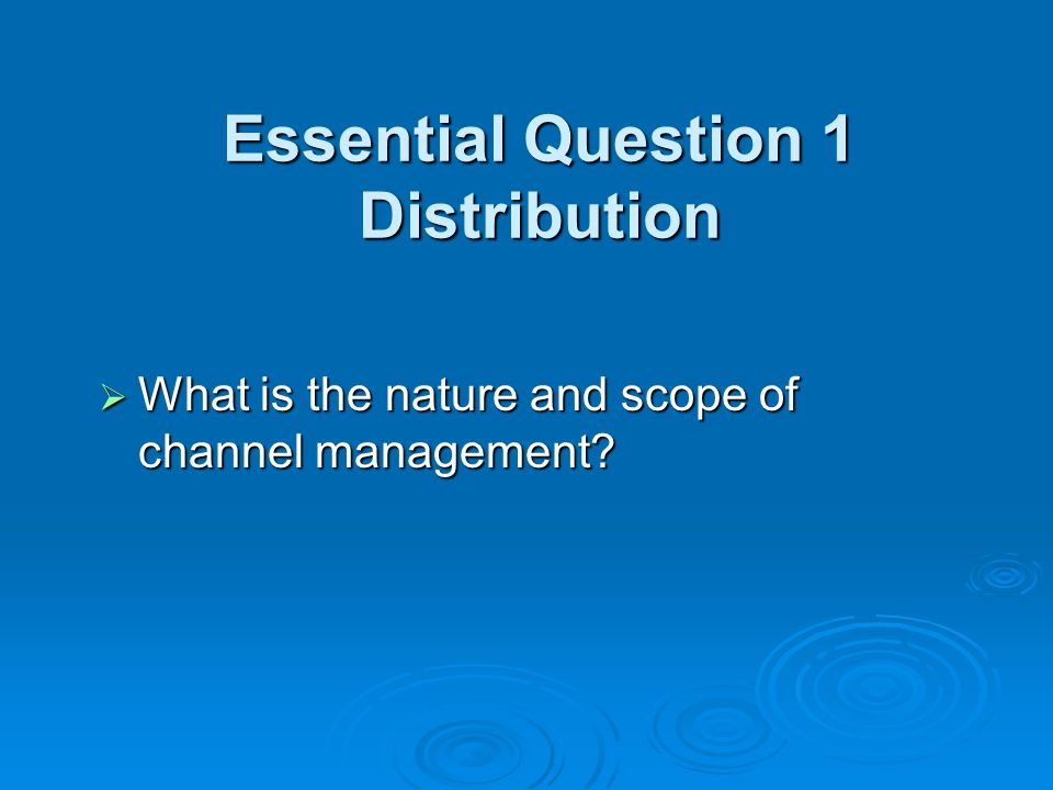 Essential Question 1 Distribution  What is the nature and scope of channel management?