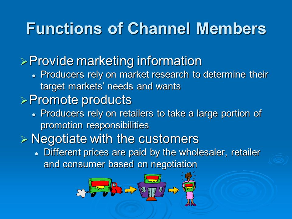 Functions of Channel Members  Provide marketing information Producers rely on market research to determine their target markets' needs and wants Prod