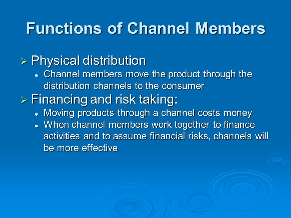 Functions of Channel Members  Physical distribution Channel members move the product through the distribution channels to the consumer Channel member