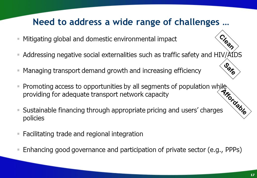 17 Need to address a wide range of challenges …  Mitigating global and domestic environmental impact  Addressing negative social externalities such as traffic safety and HIV/AIDS  Managing transport demand growth and increasing efficiency  Promoting access to opportunities by all segments of population while providing for adequate transport network capacity  Sustainable financing through appropriate pricing and users' charges policies  Facilitating trade and regional integration  Enhancing good governance and participation of private sector (e.g., PPPs) Clean Safe Affordable