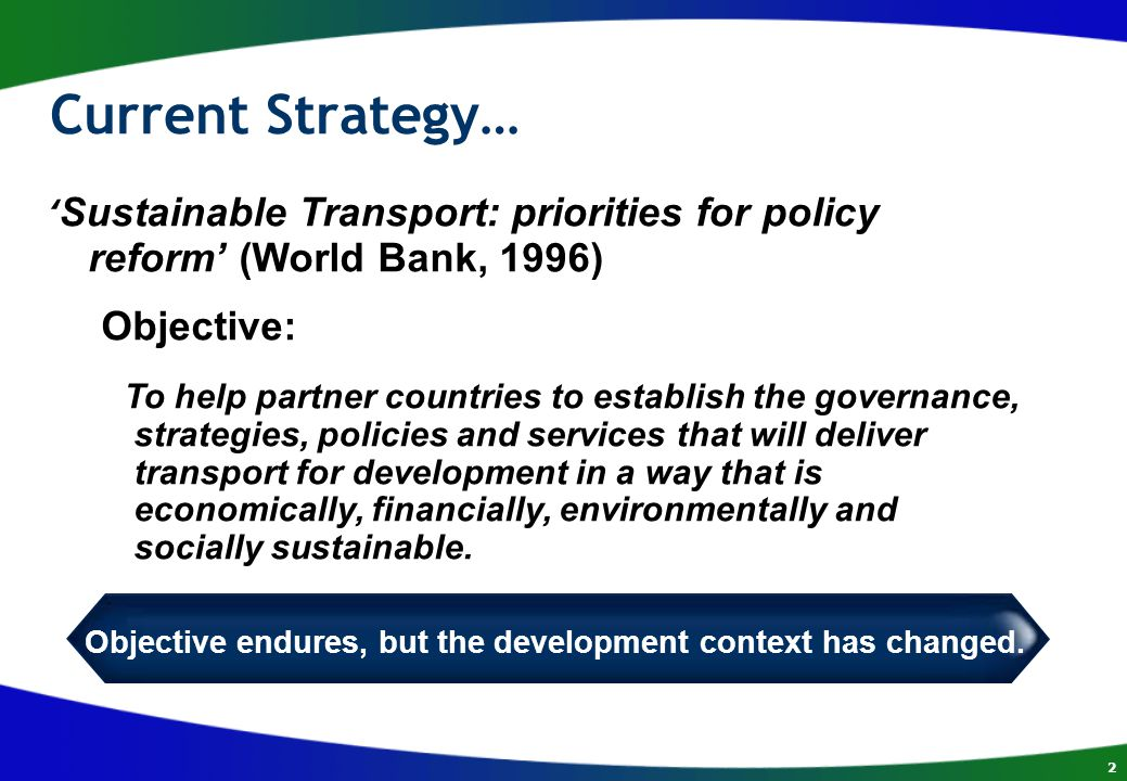 2 Current Strategy… ' Sustainable Transport: priorities for policy reform' (World Bank, 1996) Objective: To help partner countries to establish the governance, strategies, policies and services that will deliver transport for development in a way that is economically, financially, environmentally and socially sustainable.