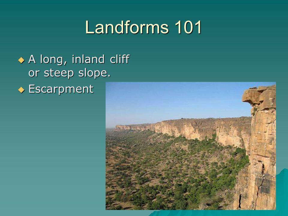 Landforms 101  A long, inland cliff or steep slope.  Escarpment