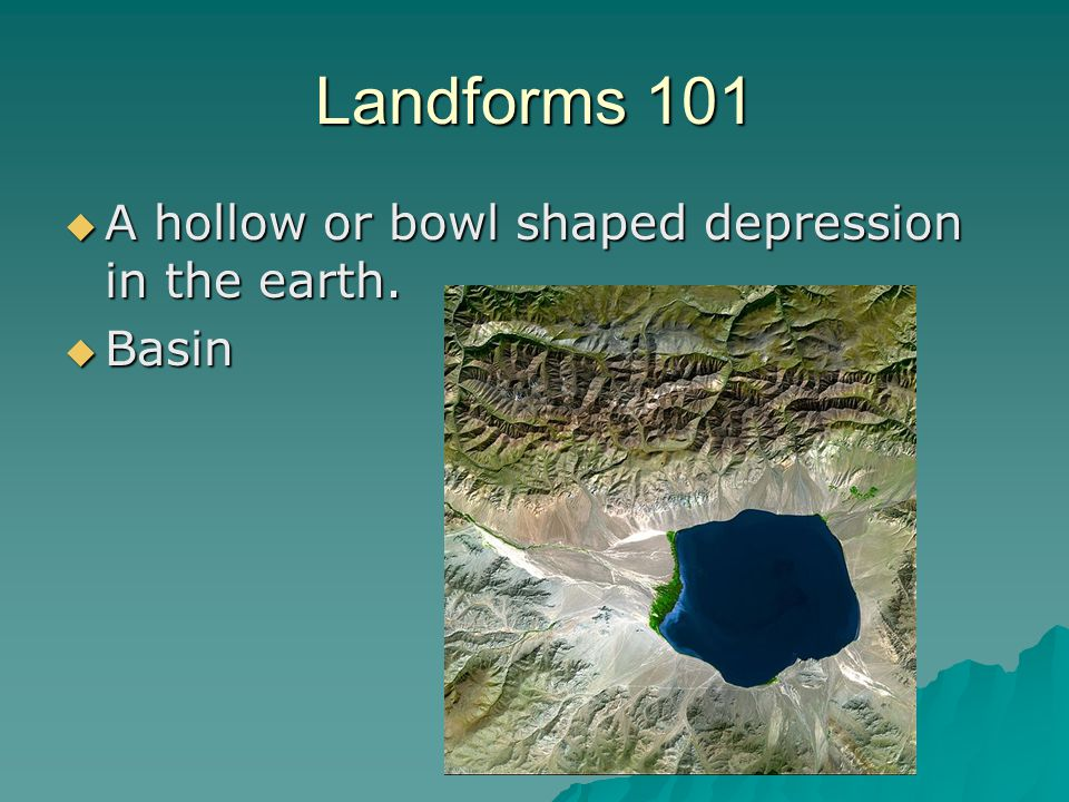 Landforms 101  A hollow or bowl shaped depression in the earth.  Basin