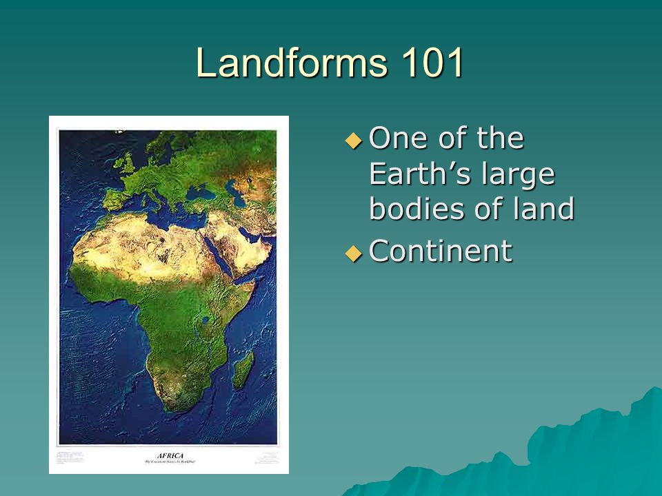 Landforms 101  One of the Earth's large bodies of land  Continent