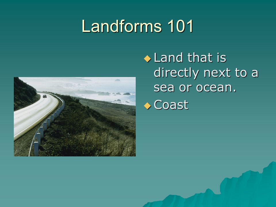 Landforms 101  Land that is directly next to a sea or ocean.  Coast