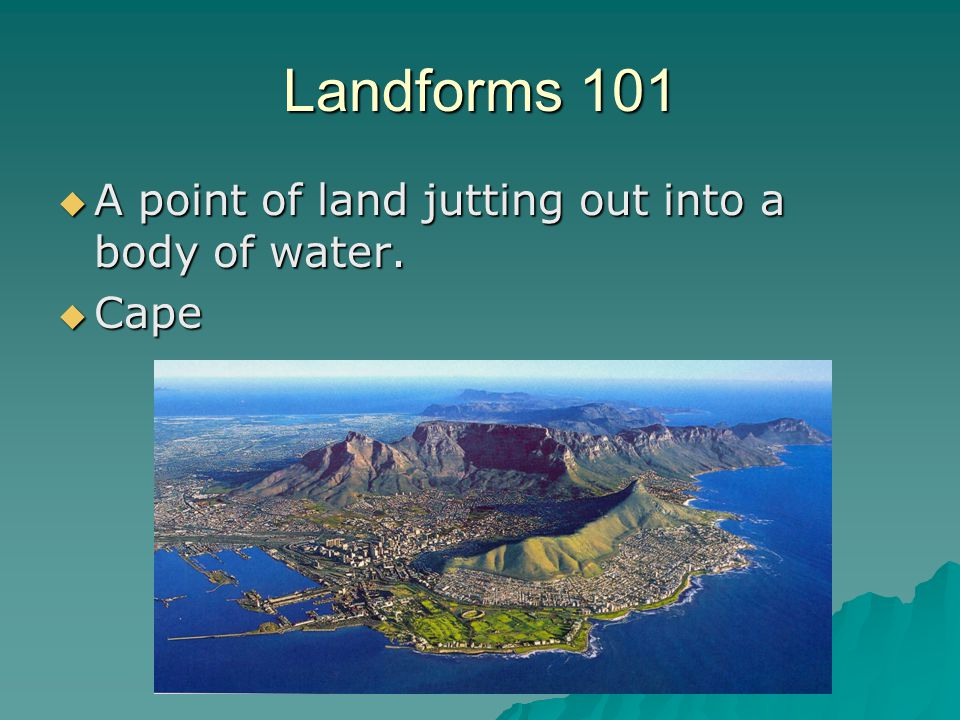 Landforms 101  A point of land jutting out into a body of water.  Cape