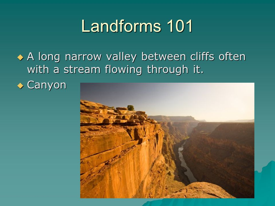 Landforms 101  A long narrow valley between cliffs often with a stream flowing through it.  Canyon