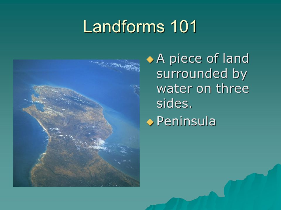 Landforms 101  A piece of land surrounded by water on three sides.  Peninsula