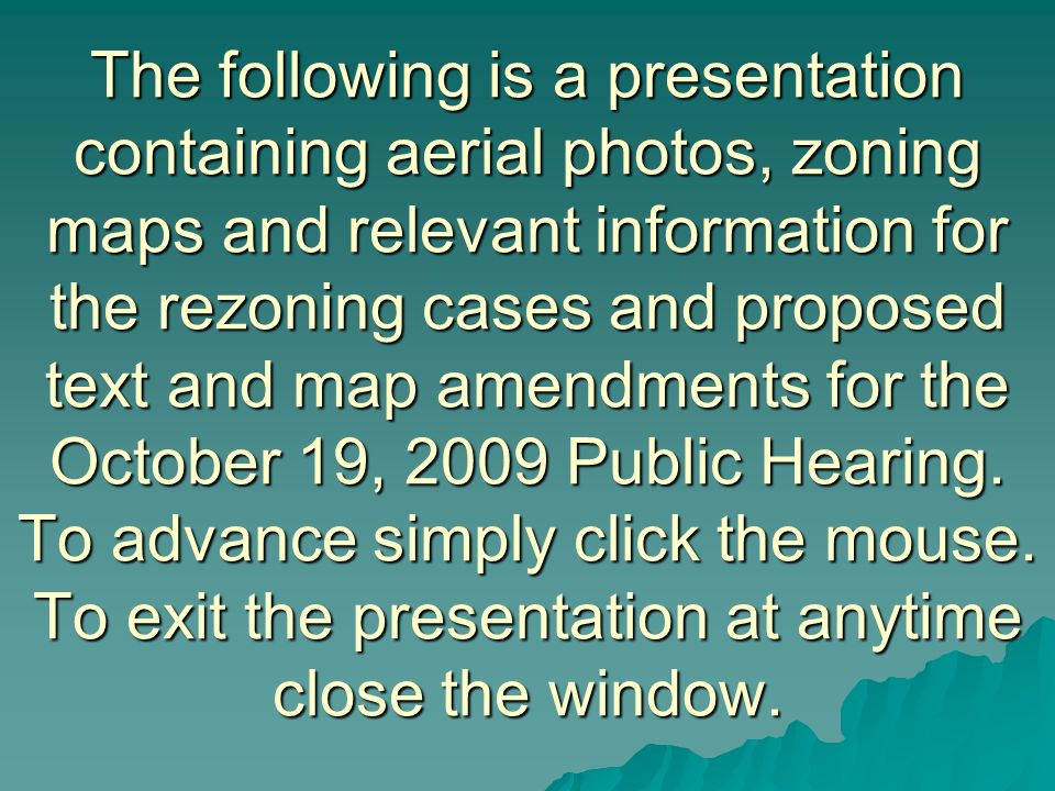 The following is a presentation containing aerial photos, zoning maps and relevant information for the rezoning cases and proposed text and map amendments for the October 19, 2009 Public Hearing.