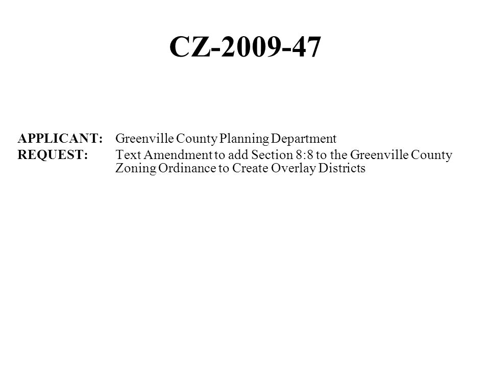 CZ-2009-47 APPLICANT: Greenville County Planning Department REQUEST: Text Amendment to add Section 8:8 to the Greenville County Zoning Ordinance to Create Overlay Districts