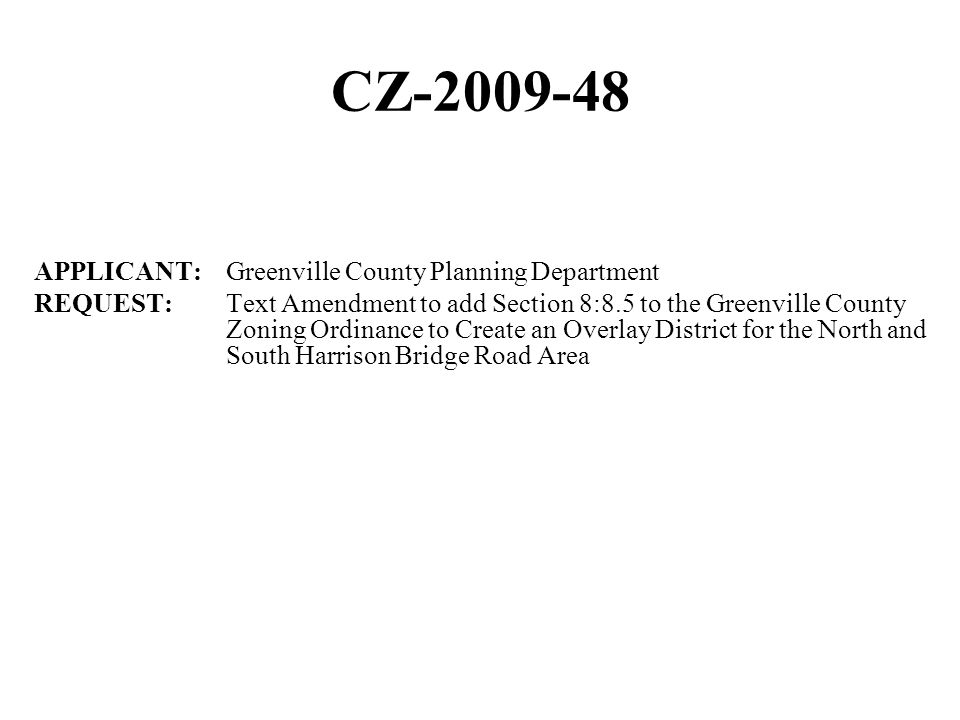 CZ-2009-48 APPLICANT: Greenville County Planning Department REQUEST: Text Amendment to add Section 8:8.5 to the Greenville County Zoning Ordinance to Create an Overlay District for the North and South Harrison Bridge Road Area