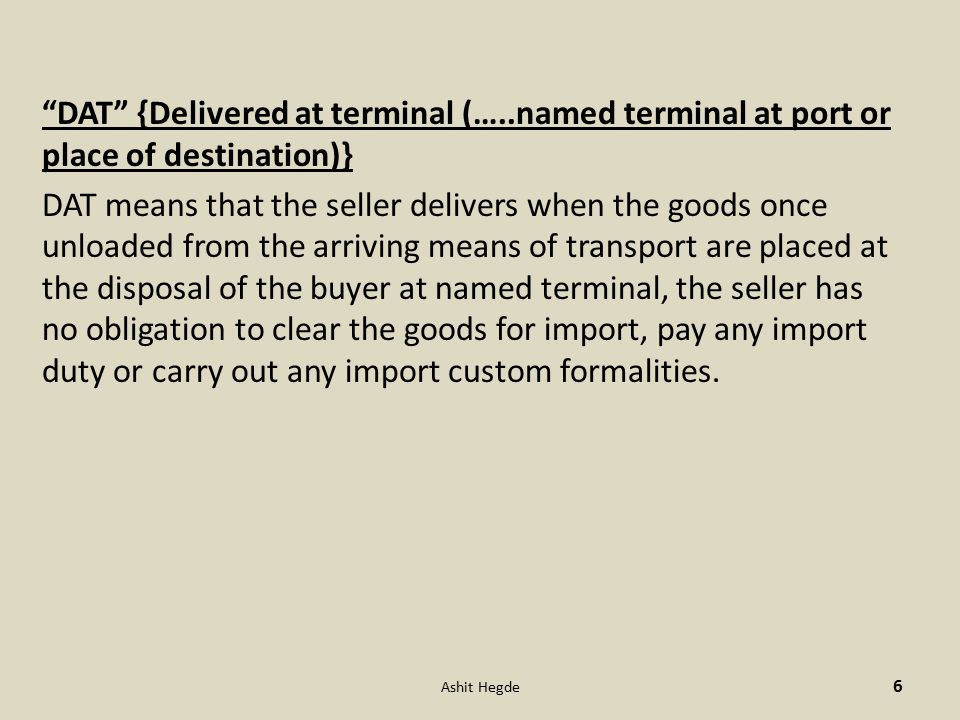 DAT {Delivered at terminal (…..named terminal at port or place of destination)} DAT means that the seller delivers when the goods once unloaded from the arriving means of transport are placed at the disposal of the buyer at named terminal, the seller has no obligation to clear the goods for import, pay any import duty or carry out any import custom formalities.
