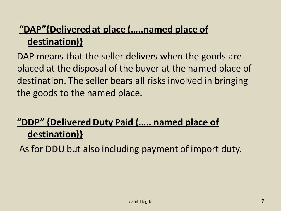 DAP {Delivered at place (…..named place of destination)} DAP means that the seller delivers when the goods are placed at the disposal of the buyer at the named place of destination.