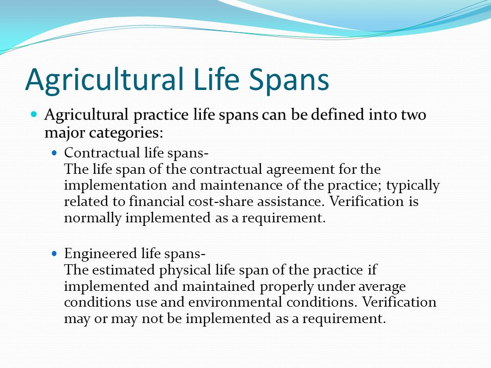 Agricultural Life Spans Agricultural practice life spans can be defined into two major categories: Contractual life spans- The life span of the contractual agreement for the implementation and maintenance of the practice; typically related to financial cost-share assistance.