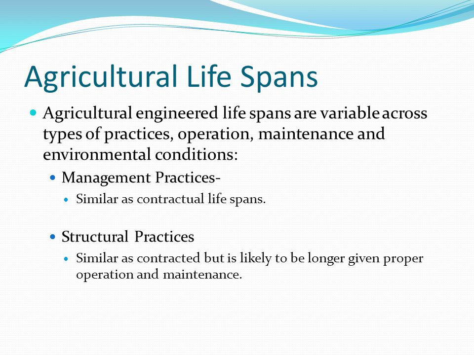 Agricultural Life Spans Agricultural engineered life spans are variable across types of practices, operation, maintenance and environmental conditions: Management Practices- Similar as contractual life spans.
